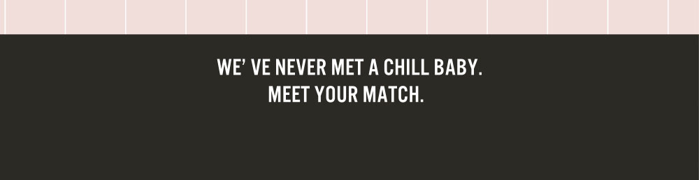 WE'VE NEVER MET A CHILL BABY. MEET YOUR MATCH.