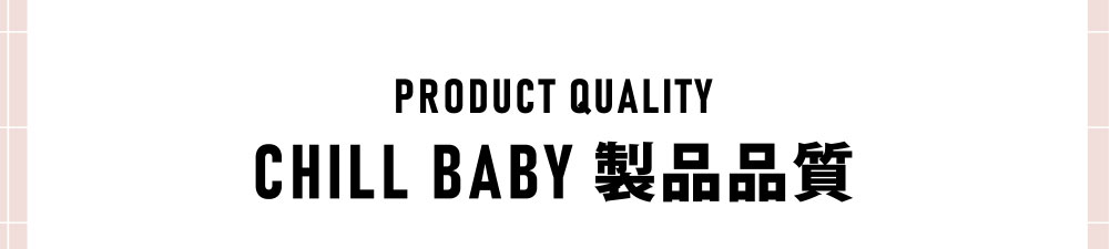 PRODUCT QUALITY CHILL BABY 製品品質
