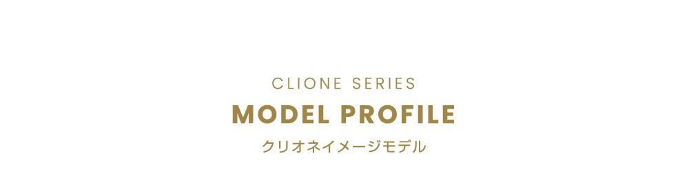 CLIONE SERIES MODEL PROFILE (クリオネイメージモデル)