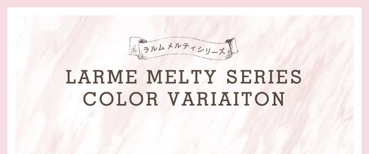 LARME MELTY SERIES COLOR VARIAITON
